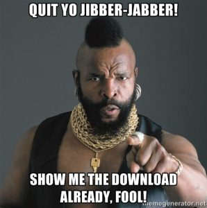 Mr T: QUIT YO JIBBER-JABBER! SHOW ME THE DOWNLOAD ALREADY, FOOL!